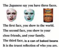 Baked, Family, and Friends: The Japanese say you have three faces.  BUSH'S  BEST  Original  BAKED BEANS  The first face, you show to the world.  The second face, you show to your  close friends, and your family.  The third face, is a can of baked beans  It is the truest reflection of who you are. This is me