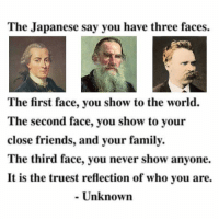 Anyoning: The Japanese say you have three faces.  The first face, you show to the world.  The second face, you show to your  close friends, and your family.  The third face, you never show anyone.  It is the truest reflection of who you are.  Unknown