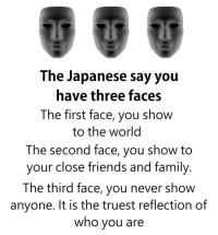 Family, Friends, and Memes: The Japanese say you  have three faces  The first face, you show  to the world  The second face, you show to  your close friends and family  The third face, you never show  anyone. It is the truest reflection of  who you are https://t.co/ihQN5mu03X