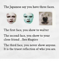 text faces: The Japanese say you have three faces.  The first face, you show to walter  The second face, you show to your  close friend , Ben Shapiro  The third face, you never show anyone.  It is the truest reflection of who you are.