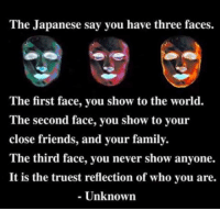 omg-humor:The fourth is how you are in the sheets: The Japanese say you have three faces.  The first face, you show to the world.  The second face, you show to your  close friends, and your family.  The third face, you never show anyone.  It is the truest reflection of who you are.  - Unknown omg-humor:The fourth is how you are in the sheets