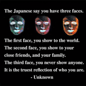 Family, Friends, and Life: The Japanese say you have three faces.  The first face, you show to the world.  The second face, you show to your  close friends, and your family.  The third face, you never show anyone.  It is the truest reflection of who vou are.  - Unknown srsfunny:  The Three Faces Of Life