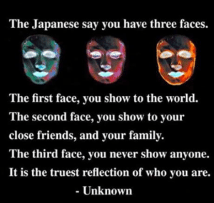 The fourth is how you are in the sheets: The Japanese say you have three faces.  The first face, you show to the world.  The second face, you show to your  close friends, and your family.  The third face, you never show anyone.  It is the truest reflection of who you are.  - Unknown The fourth is how you are in the sheets