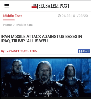 Looks like war is back on the menu boys: THE JERUSALEM POST  O 06:33 | 01/08/20  Middle East  Home > Middle East  IRAN MISSILE ATTACK AGAINST US BASES IN  IRAQ, TRUMP: 'ALL IS WELL'  By TZVI JOFFRE,REUTERS  f Share  So it begins. Looks like war is back on the menu boys