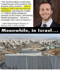 """build-the-wall: """"The Jewish tradition would reject  Trump because of his positions. His  domestic policy positions such as  building a wall to prevent Mexican  immigration, deporting the roughly  11.5 million illegal immigrants  currently in the country, and banning  Muslim immigration advance a  stunningly cruel vision of America.""""  Rabbi Michael Knopf in Haaretz, 24  February 2016 archive is/6elfa  Meanwhile, in Israel..."""