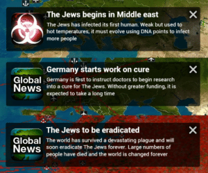 News, Soon..., and Work: The Jews begins in Middle east  The Jews has infected its first human. Weak but used to  hot temperatures, it must evolve using DNA points to infect  more people  Germany starts work on cure  Global Germany is first to instruct doctors to begin research  News into a cure for The Jews. Without greater funding, it is  expected to take a long time  9  Global  News  The Jews to be eradicated  The world has survived a devastating plague and will  soon eradicate The Jews forever. Large numbers of  people have died and the world is changed forever The Holocaust (1944 Colourized)