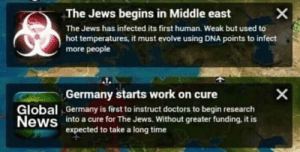 Nazi Germany comes up with the Final Solution (1942): The Jews begins in Middle east  The Jews has infected its first human. Weak but used to  hot temperatures, it must evolve using DNA points to infect  more people  lobal  News  Germany starts work on cure  Germany is first to instruct doctors to begin research  into a cure for The Jews. Without greater funding, it is  expected to take a long time Nazi Germany comes up with the Final Solution (1942)