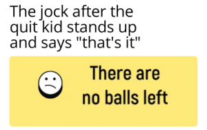 "Duck, Dank Memes, and Kid: The jock after the  quit kid stands up  and says ""that's it""  There are  no balls left EVERYONE DUCK"