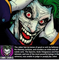 Batman, Crazy, and Facts: The Joker has no sense of good or evil, he believes  his thievery, tortures, and murders as noble and alt-  ruistic acts. The Spectre, Gods Vengeance and Pun-  ishment, and one of the most powerful beings in the  universe, was unable to judge or punish the Joker.  COMIC SOURCE Wow that's crazy 😲 _____________________________________________________ - - - - - - - DeathStroke DickGrayson Aquaman Batman Nightwing Flash Robin Superman MartianManhunter Joker GreenLantern WonderWoman Deadshot GreenArrow JusticeLeague BvS SuicideSquad DawnofJustice BenAffleck Cyborg DCComics DC DCRebirth Rebirth ComicFacts Comcis Facts Like4Like Like