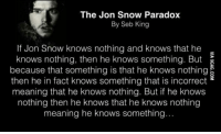 The Jon Snow Paradox  By Seb King  If Jon Snow knows nothing and knows that he  knows nothing, then he knows something. But  because that something is that he knows nothing  then he in fact knows something that is incorrect  meaning that he knows nothing. But if he knows  nothing then he knows that he knows nothing  meaning he knows something.