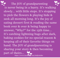 "Baked, Books, and Cookies: The JOY of grandparenting  is never being in a hurry. It's walking  slowly... with little steps. It's stopping  to pick the flowers & playing hide &  seek all morning long. It's the joy of  eating dessert first & reading the same  book over & over & being happy to  answer, ""Why?"" for the 15th time  It's catching lightning bugs after dark,  baking cookies for no special reason &  keeping all of their favorite things on  hand. The JOY of grandparenting is  sharing your story & then becoming  part of theirs  www.facebSoNr  https://  com/Daily Smiles"