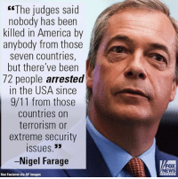 "Memes, Nigel Farage, and 🤖: ""The judges said  nobody has been  killed in America by  anybody from those  seven countries,  but there've been  72 people arrested  in the USA since  9/11 from those  countries on  terrorism or  extreme security  Issues 33  -Nigel Farage  Rex Features via AP Images  FOX  NEWS On ""FOX & Friends Weekend,"" Nigel Farage stated unequivocally that there are indeed people from the seven countries in President Donald J. Trump's travel ban ""who do pose a threat."""