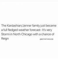Chicago, Family, and Fucking: The Kardashian/Jenner family just became  a full fledged weather forecast- It's very  Stormi in North Chicago with a chance of  Reign  @BOYWITHNOJOB I WAS REALLYYYYY HOPING KYLIE WOULD SURPRISE US WITH A TOTALLY FUCKING NORMAL BABY NAME, LIKE SUSAN. SUSAN JENNER (@boywithnojob)