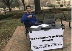 Kardashians, Time, and Change: The Kardashian's are finally  irrelevant  CHANGE MY MIND It's about time