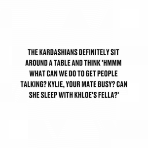 Definitely, Kardashians, and Memes: THE KARDASHIANS DEFINITELY SIT  AROUND A TABLE AND THINK 'HMMM  WHAT CAN WE DO TO GET PEOPLE  TALKING? KYLIE, YOUR MATE BUSY? CAN  SHE SLEEP WITH KHLOE'S FELLA? 😂😂😂
