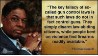 "fallacy: ""The key fallacy of so-  called gun control laws is  that such laws do not in  fact control guns. They  simply disarm law-abiding  citizens, while people bent  on violence find firearms  readily available.""  Thomas Sowell  EDOM"