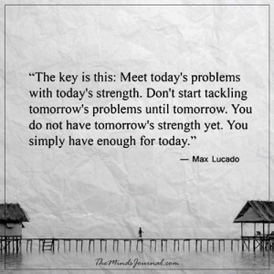 """Today, Tomorrow, and Com: """"The key is this: Meet today's problems  with today's strength. Don't start tackling  tomorrow's problems until tomorrow. You  do not have tomorrow's strength yet. You  simply have enough for today.""""  29  -Max Lucado  heMinds fomnal.com Meet today's problems with today's strength"""
