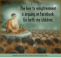Memes, 🤖, and Enlightenment: The key to enlightenment  is arguing on Facebook  Go forth, my children.  SHARED ON I M NOT RIGHT IN THE HEAD.COM Submitted by Barbe Bandu