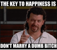 dumb bitch: THE KEY TO HAPPINESS IS  DON'T MARRYA DUMB BITCH