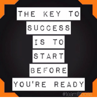 key to success: THE KEY TO  SUCCESS  IS TO  STAR T  BEF OR E  YOU'RE READ Y  #teamfitOOSS  ooss