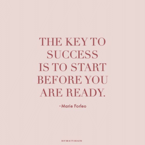 Success Is: THE KEY TO  SUCCESS  IS TO START  BEFORE YOU  ARE READY  -Marie Forleo  HOT REAETY HEALTH