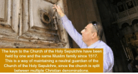 Church, Facts, and Family: The keys to the Church of the Holy Sepulchre have been  held by one and the same Muslim family since 1517.  This is a way of maintaining a neutral guardian of the  Church of the Holy Sepulchre, since the church is split  between multiple Christian denominations. 19 WTF Facts Thatll Make Your Head Spin
