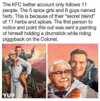 "Funny, Girls, and Kfc: The KFC twitter account only follows 11  people. The 5 spice girls and 6 guys named  herb. This is because of their ""secret blend""  of 11 herbs and spices. The first person to  notice and point this out was sent a painting  of himself holding a drumstick while riding  piggyback on the Colonel. That's some great detective work Carmen Sandiego!"