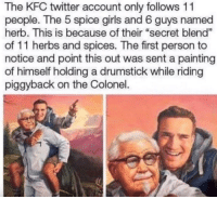 "Kfc being wholesome via /r/wholesomememes http://bit.ly/2Hzy7Ot: The KFC twitter account only follows 11  people. The 5 spice girls and 6 guys named  herb. This is because of their ""secret blend""  of 11 herbs and spices. The first person to  notice and point this out was sent a painting  of himself holding a drumstick while riding  piggyback on the Colonel. Kfc being wholesome via /r/wholesomememes http://bit.ly/2Hzy7Ot"