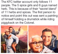 "😂😂 I went to their twitter... this is real. 😂: The KFC twitter account only follows 11  people. The 5 spice girls and 6 guys named  herb. This is because of their ""secret blend""  of 11 herbs and spices. The first person to  notice and point this out was sent a painting  of himself holding a drumstick while riding  piggyback on the Colonel  01 😂😂 I went to their twitter... this is real. 😂"