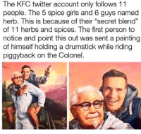 "herbs: The KFC twitter account only follows 11  people. The 5 spice girls and 6 guys named  herb. This is because of their ""secret blend""  of 11 herbs and spices. The first person to  notice and point this out was sent a painting  of himself holding a drumstick while riding  piggyback on the Colonel."