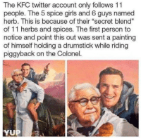 "herbs: The KFC twitter account only follows 11  people. The 5 spice girls and 6 guys named  herb. This is because of their ""secret blend""  of 11 herbs and spices. The first person to  notice and point this out was sent a painting  of himself holding a drumstick while riding  piggyback on the Colonel.  1  YUP"