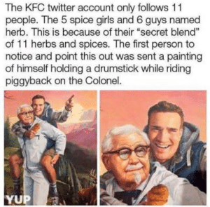 "Dank, Girls, and Kfc: The KFC twitter account only follows 11  people. The 5 spice girls and 6 guys named  herb. This is because of their ""secret blend""  of 11 herbs and spices. The first person to  notice and point this out was sent a painting  of himself holding a drumstick while riding  piggyback on the Colonel.  1  YUP My new year resolution is to earn such a painting of myself by Petaaa MORE MEMES"