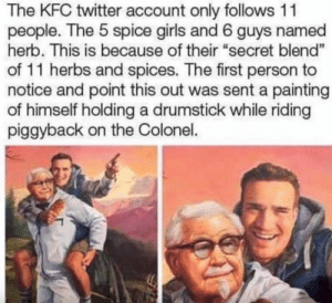 "Kfc being wholesome: The KFC twitter account only follows 11  people. The 5 spice girls and 6 guys named  herb. This is because of their ""secret blend""  of 11 herbs and spices. The first person to  notice and point this out was sent a painting  of himself holding a drumstick while riding  piggyback on the Colonel. Kfc being wholesome"