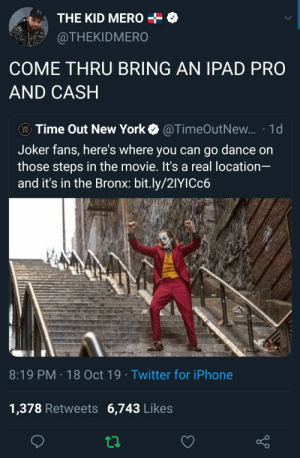 the kid: THE KID MERO  @THEKIDMERO  COME THRU BRING AN IPAD PRO  AND CASH  TO Time Out New York  @TimeOutNew... 1d  Joker fans, here's where you can go dance on  those steps in the movie. It's a real location-  and it's in the Bronx: bit.ly/21YICC6  8:19 PM 18 Oct 19 Twitter for iPhone  1,378 Retweets 6,743 Likes