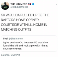 Friends, Homie, and Memes: THE KID MERO  @THEKIDMERO  DEFEND  UPTOWN  50 WOULDA PULLED UP TO THE  RAPTORS HOME OPENER  COURTSIDE WITH LIL HOMIE IN  MATCHING OUTFITS  Shai @Shaimarion  I give pusha a C+, because 50 would've  found the kid and took a pic with him at  chuckee cheese  5/29/18, 9:29 PM 💀 ➡️ DM 5 FRIENDS FOR A SHOUTOUT
