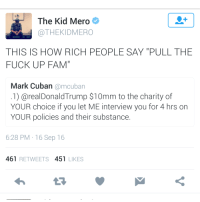 "<p>Translation: Let&rsquo;s step outside real quick (via /r/BlackPeopleTwitter)</p>: The Kid Meroe  @THEKIDMERO  THIS IS HOW RICH PEOPLE SAY ""PULL THE  FUCK UP FAM""  Mark Cuban @mcuban  .1) @realDonaldTrump $10mm to the charity of  YOUR choice if you let ME interview you for 4 hrs on  YOUR policies and their substance.  6:28 PM 16 Sep 16  461 RETWEETS 451 LIKES <p>Translation: Let&rsquo;s step outside real quick (via /r/BlackPeopleTwitter)</p>"