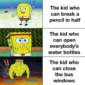 Windows, Break, and Power: The kid who  can break a  pencil in half  The kid who  can open  everybody's  water bottles  The kid who  can close  the bus  windows UNLIMITED POWER!!!