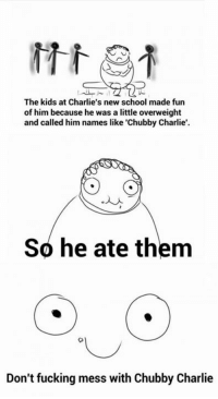 The kids at Charlie's new school made fun  of him because he was a little overweight  and called him names like 'Chubby Charlie'.  So he ate them  Don't fucking mess with Ch  Charlie Don't mess with Charlie