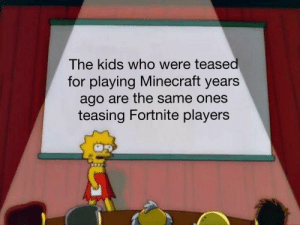 Life is unbelievably cyclical by BoboJacoboShow MORE MEMES: The kids who were teased  for playing Minecraft years  ago are the same ones  teasing Fortnite players Life is unbelievably cyclical by BoboJacoboShow MORE MEMES