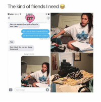 LMAOOOO this is genius: The kind of friends I need  3 Liter ...oo  11  AM  BFF  Hey can you send me a pic of you in  your room  did u tell ur mom u were with me  like do i make it look like u took it  Read 10:35 AM  Can it look like you are doing  homework  Today 11:56 AM  Message LMAOOOO this is genius