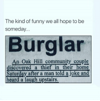 😣😣😅😂😂😂😂 mutebitch3 ChallengeMe girl cute summer beautiful sun happy fun tagforlikes beach hot cool fashion friends smile follow4follow like4like instagood family nofilter amazing style love photooftheday me follow mutebitch2vids mutebitch2: The kind of funny we all hope to be  someday.  Burglar  An Oak Hill community couple  discovered a thief in their home  Saturday after a man told a joke and  heard a laugh upstairs 😣😣😅😂😂😂😂 mutebitch3 ChallengeMe girl cute summer beautiful sun happy fun tagforlikes beach hot cool fashion friends smile follow4follow like4like instagood family nofilter amazing style love photooftheday me follow mutebitch2vids mutebitch2