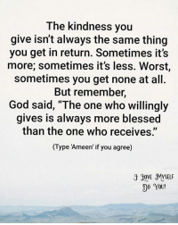 """Memes, Friendship, and Adorable: The kindness you  give isn't always the same thing  you get in return. Sometimes it's  more; sometimes it's less. Worst,  sometimes you get none at all.  But remember,  God said, """"The one who willingly  gives is always more blessed  than the one who receives""""  (Type """"Ameen if you agree)  3 90VE MYSELF  DO YOU? Tag friends Check out all of my prior posts⤵🔝 Positiveresult positive positivequotes positivity life motivation motivational love lovequotes relationship lover hug heart quotes positivequote positivevibes kiss king soulmate girl boy friendship dream adore inspire inspiration couplegoals partner"""