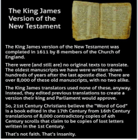 "England, Memes, and Translate: The King James  Version of the  New Testament  The King James version of the New Testament was  completed in 1611 by 8 members of the Church of  England.  There were (and still are) no original texts to translate.  The oldest manuscripts we have were written down  hundreds of years after the last apostle died. There are  over 8,000 of these old manuscripts, with no two alike.  The King James translators used none of these, anyway.  Instead, they edited previous translations to create a  version their king and Parliament would approve.  So, 21st Century Christians believe the ""Word of God""  is a book edited in the 17th Century from 16th Century  translations of 8,000 contradictory copies of 4th  Century scrolls that claim to be copies of lost letters  written in the 1st Century.  That's not faith. That's insanity. Religion Poisons Everything that's why We Fucking Love Atheism!! -Kat"