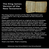 "Church, England, and God: The King James  Version of the  New Testament  The King James version of the New Testament was  completed in 1611 by 8 members of the Church of  England.  There were (and still are) no original texts to translate.  The oldest manuscripts we have were written down  hundreds of years after the last apostle died. There are  over 8,000 of these old manuscripts, with no two alike.  The King James translators used none of these, anyway.  Instead, they edited previous translations to create a  version their king and Parliament would approve.  So, 21st Century Christians believe the ""word of God""  is a book edited in the 17th Century from 16th Century  translations of 8,000 contradictory copies of 4th  Century scrolls that claim to be copies of lost letters  written in the 1st Century.  That's not faith. That's insanity.  References: http://bit.ly/Mbxj7z, http://bit.ly/Mymb9]"