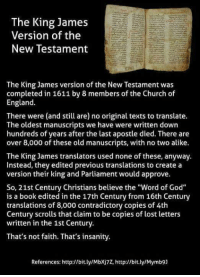 "Books, Church, and England: The King James  Version of the  New Testament  The King James version of the New Testament was  completed in 1611 by 8 members of the Church of  England.  There were (and still are) no original texts to translate.  The oldest manuscripts we have were written down  hundreds of years after the last apostle died. There are  over 8,000 of these old manuscripts, with no two alike.  The King James translators used none of these, anyway.  Instead, they edited previous translations to create a  version their king and Parliament would approve.  So, 21st Century Christians believe the ""Word of God""  is a book edited in the 17th Century from 16th Century  translations of 8,000 contradictory copies of 4th  Century scrolls that claim to be copies of lost letters  written in the 1st Century.  That's not faith. That's insanity.  References: http://bit.ly/Mbxj7Z, http://bit.ly/Mymb9] Check out our secular apparel shop! http://wflatheism.spreadshirt.com/"