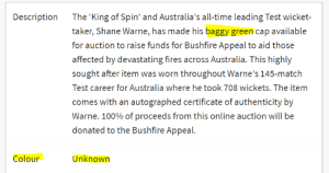 It was then edited and changed by the website.: The 'King of Spin' and Australia's all-time leading Test wicket-  Description  taker, Shane Warne, has made his baggy green cap available  for auction to raise funds for Bushfire Appeal to aid those  affected by devastating fires across Australia. This highly  sought after item was worn throughout Warne's 145-match  Test career for Australia where he took 708 wickets. The item  comes with an autographed certificate of authenticity by  Warne. 100% of proceeds from this online auction will be  donated to the Bushfire Appeal.  Unknown  Colour It was then edited and changed by the website.