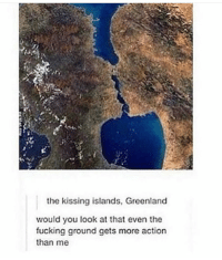 Fucking, Greenland, and Kissinger: the kissing islands, Greenland  would you look at that even the  fucking ground gets more action  than me kissing islands https://t.co/rIJjUAOuXt