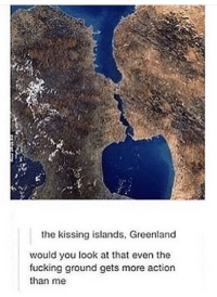 "Fucking, Memes, and Greenland: the kissing islands, Greenland  would you look at that even the  fucking ground gets more action  than me <p>Gets more action via /r/memes <a href=""https://ift.tt/2GvC84w"">https://ift.tt/2GvC84w</a></p>"