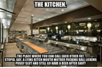 Bitch, Memes, and Fat: THE KITCHEN!  THE PLACE WHERE YOU CAN CALL EACH OTHER FAT.  PUSSYSLUTANDSTILL GO HAVE ABEER AFTER SHIFT #FuckYouFriday. #BITCH TAC