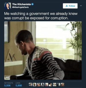 Gif, Corruption, and Government: The Kitchenista  MissAngelaDavis  Follow  Me watching a government we already knew  was corrupt be exposed for corruption.  GIF  RETWEETS LIKES  5,006 5,898 I told you so 😒